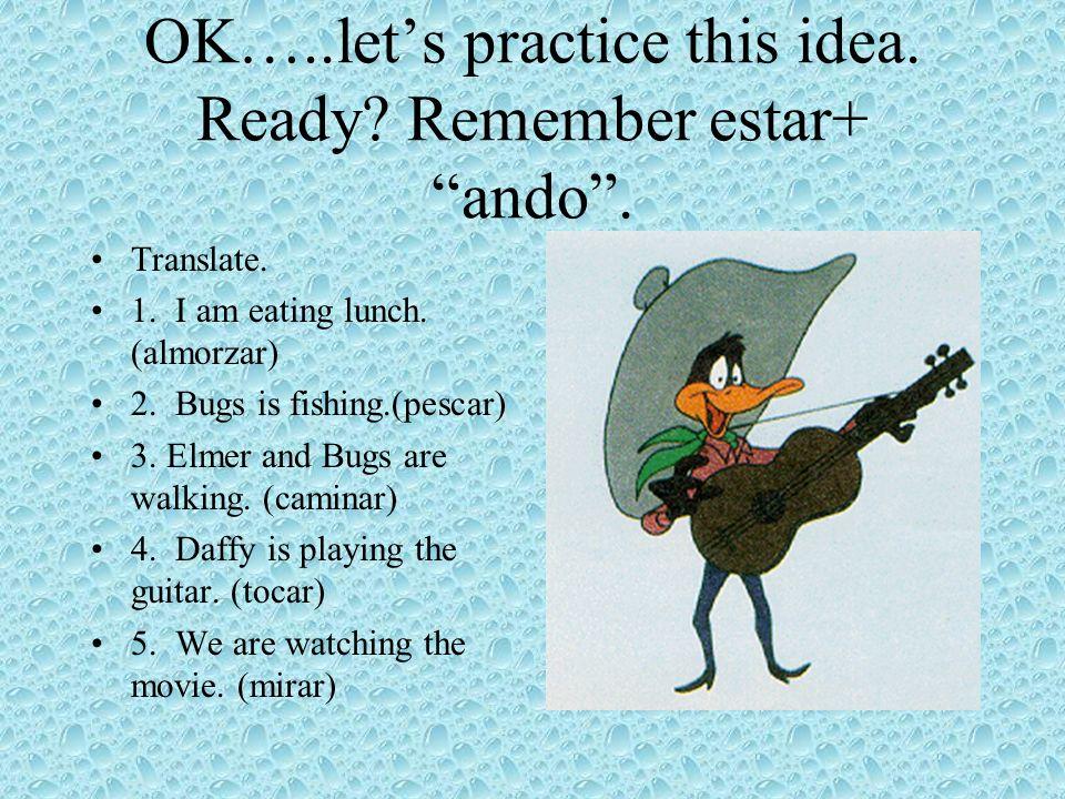 OK…..let's practice this idea. Ready Remember estar+ ando .