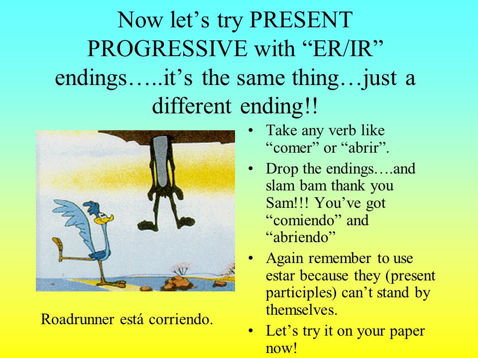 Now let's try PRESENT PROGRESSIVE with ER/IR endings…
