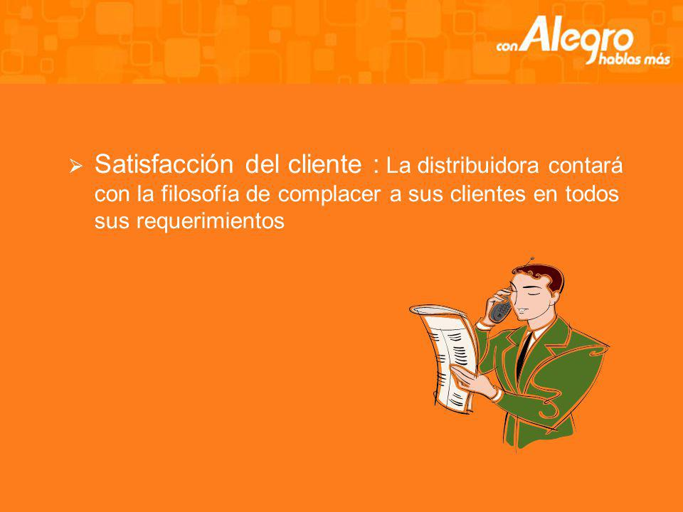 Satisfacción del cliente : La distribuidora contará con la filosofía de complacer a sus clientes en todos sus requerimientos
