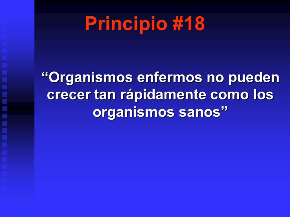 Principio #18 Organismos enfermos no pueden crecer tan rápidamente como los organismos sanos