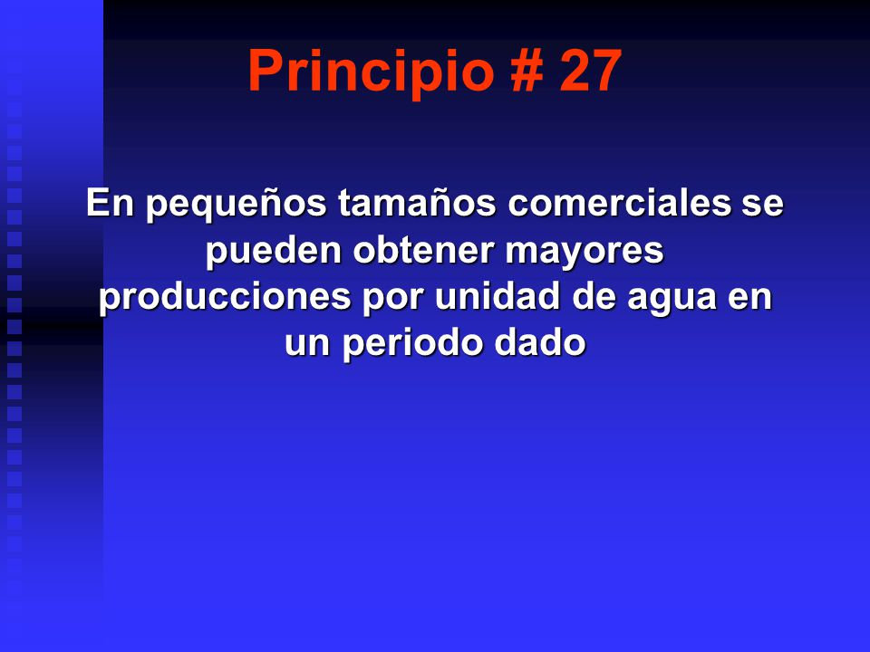 Principio # 27 En pequeños tamaños comerciales se pueden obtener mayores producciones por unidad de agua en un periodo dado.