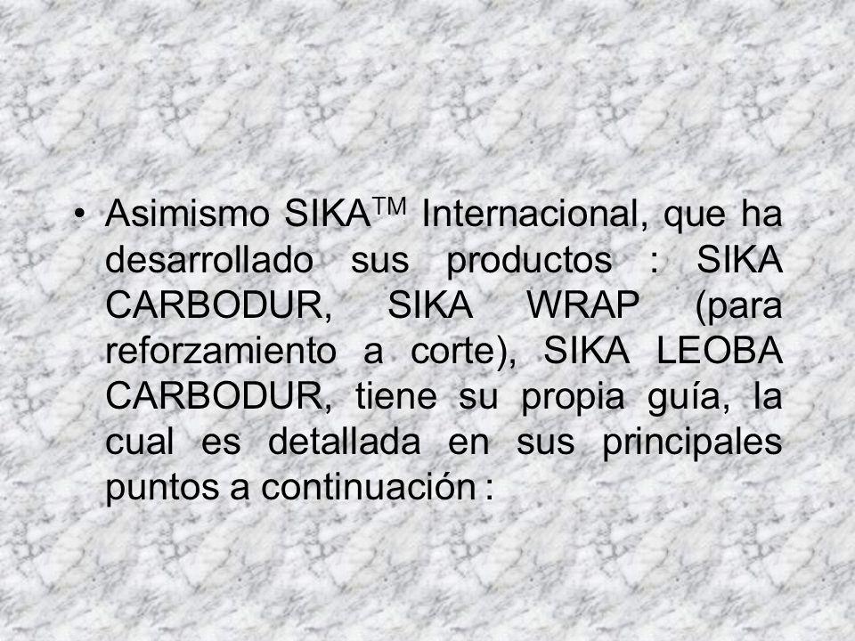 Asimismo SIKATM Internacional, que ha desarrollado sus productos : SIKA CARBODUR, SIKA WRAP (para reforzamiento a corte), SIKA LEOBA CARBODUR, tiene su propia guía, la cual es detallada en sus principales puntos a continuación :