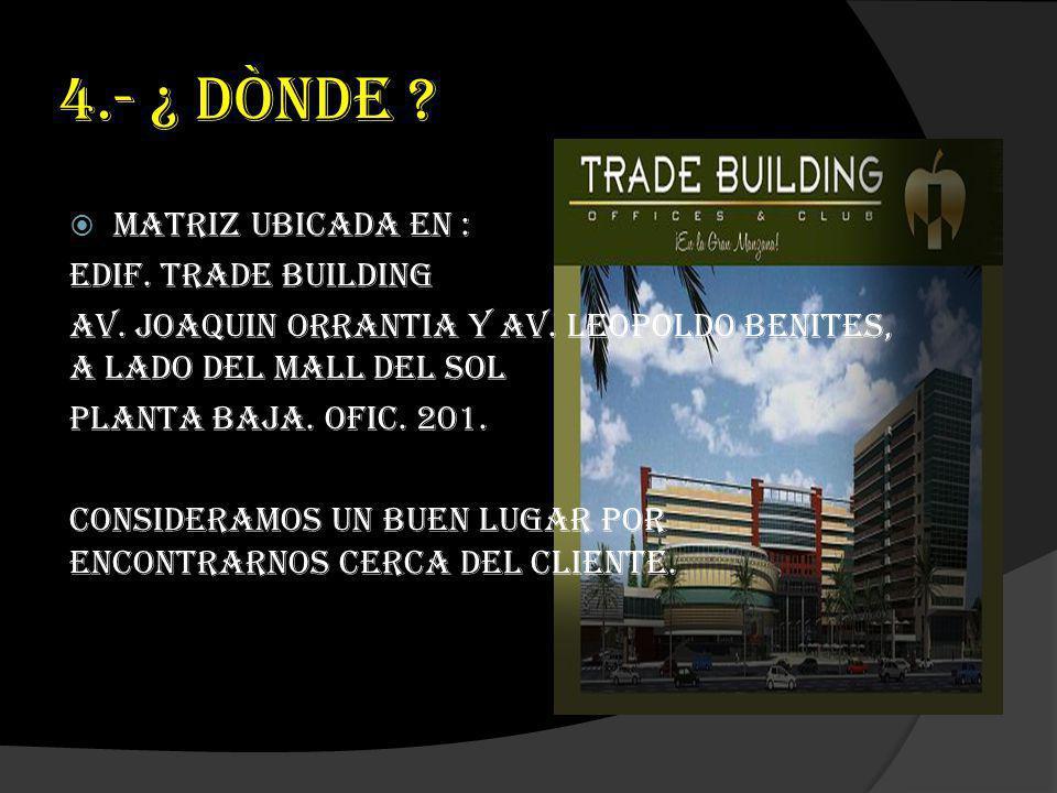 4.- ¿ DÒNDE Matriz ubicada en : Edif. Trade Building
