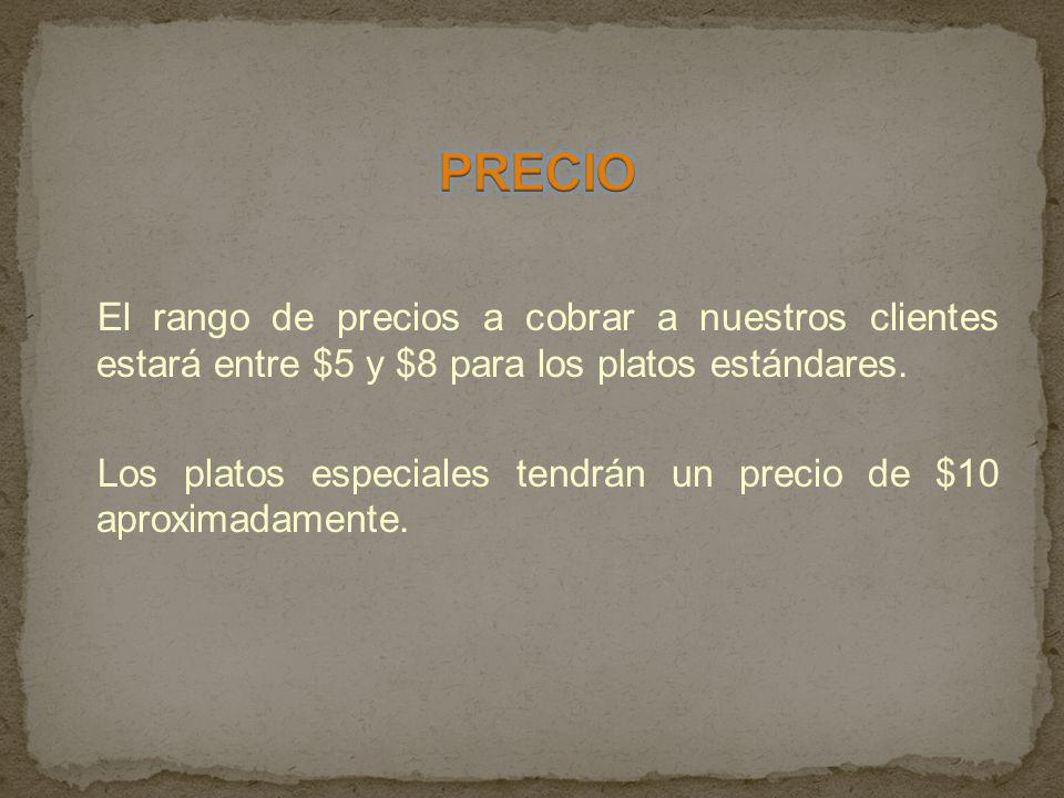 PRECIO El rango de precios a cobrar a nuestros clientes estará entre $5 y $8 para los platos estándares.