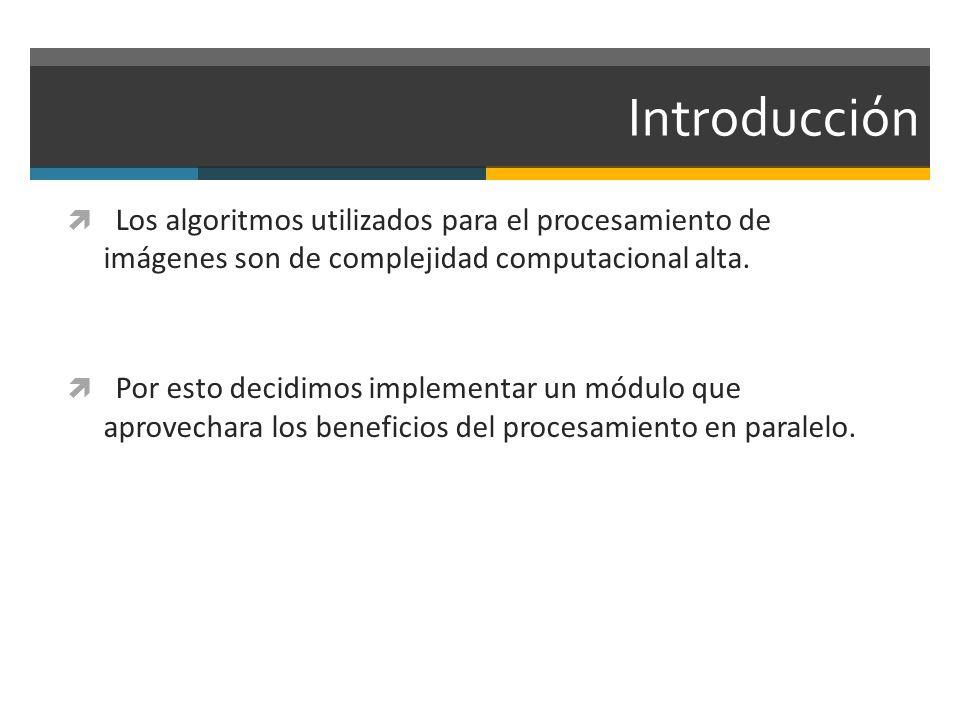 Introducción Los algoritmos utilizados para el procesamiento de imágenes son de complejidad computacional alta.