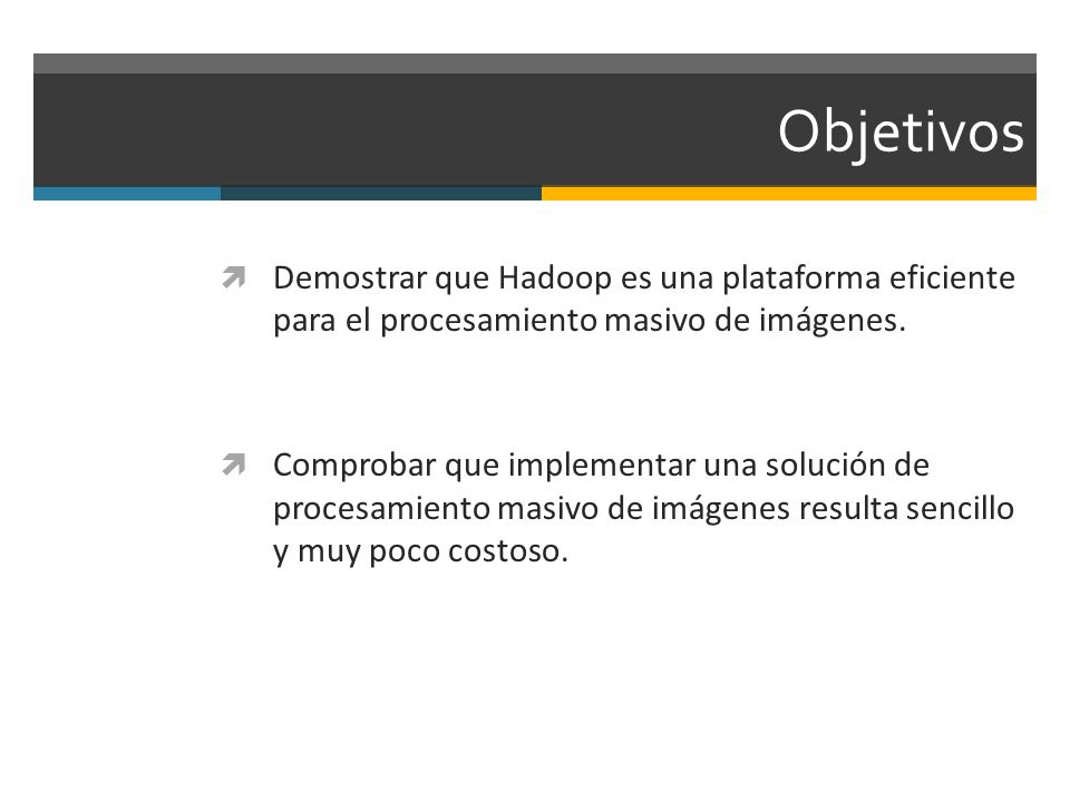 Objetivos Demostrar que Hadoop es una plataforma eficiente para el procesamiento masivo de imágenes.