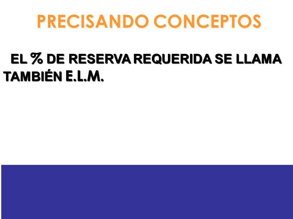 PRECISANDO CONCEPTOS EL % DE RESERVA REQUERIDA SE LLAMA TAMBIÉN E.L.M.