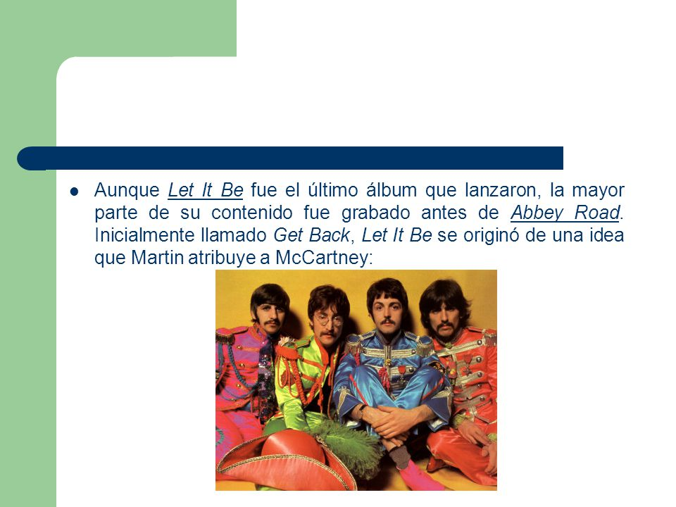 Aunque Let It Be fue el último álbum que lanzaron, la mayor parte de su contenido fue grabado antes de Abbey Road.