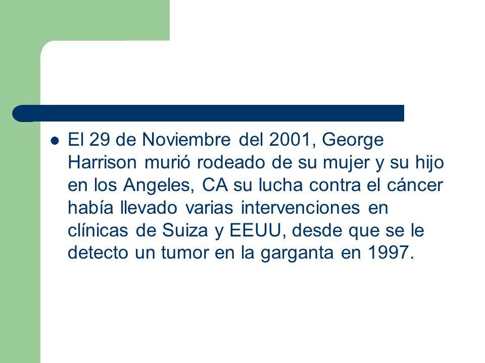 El 29 de Noviembre del 2001, George Harrison murió rodeado de su mujer y su hijo en los Angeles, CA su lucha contra el cáncer había llevado varias intervenciones en clínicas de Suiza y EEUU, desde que se le detecto un tumor en la garganta en 1997.