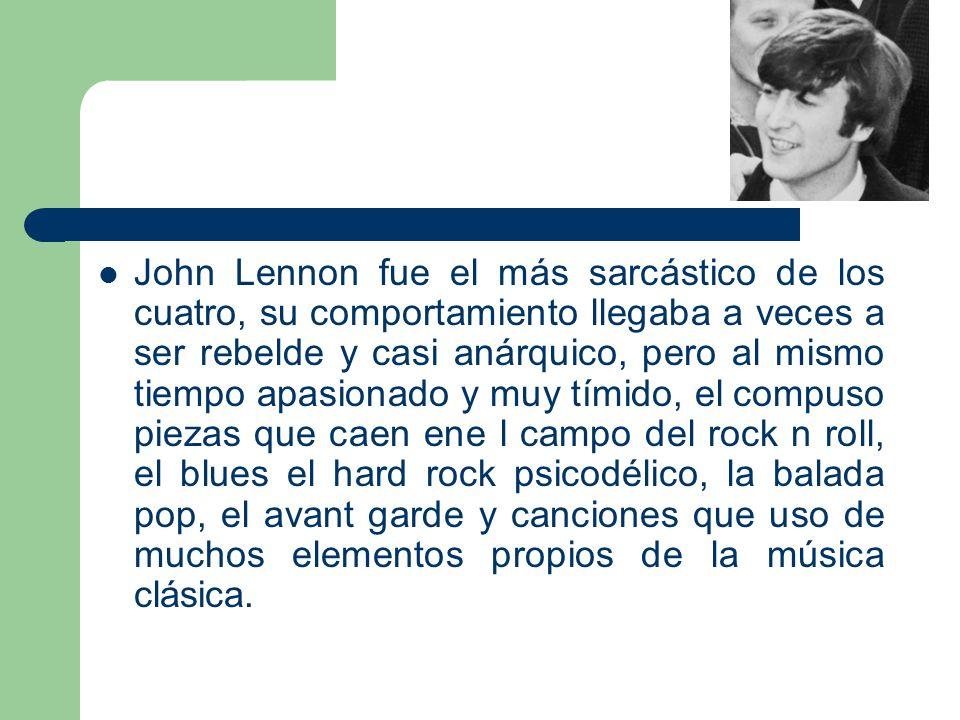 John Lennon fue el más sarcástico de los cuatro, su comportamiento llegaba a veces a ser rebelde y casi anárquico, pero al mismo tiempo apasionado y muy tímido, el compuso piezas que caen ene l campo del rock n roll, el blues el hard rock psicodélico, la balada pop, el avant garde y canciones que uso de muchos elementos propios de la música clásica.