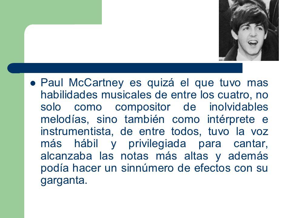 Paul McCartney es quizá el que tuvo mas habilidades musicales de entre los cuatro, no solo como compositor de inolvidables melodías, sino también como intérprete e instrumentista, de entre todos, tuvo la voz más hábil y privilegiada para cantar, alcanzaba las notas más altas y además podía hacer un sinnúmero de efectos con su garganta.