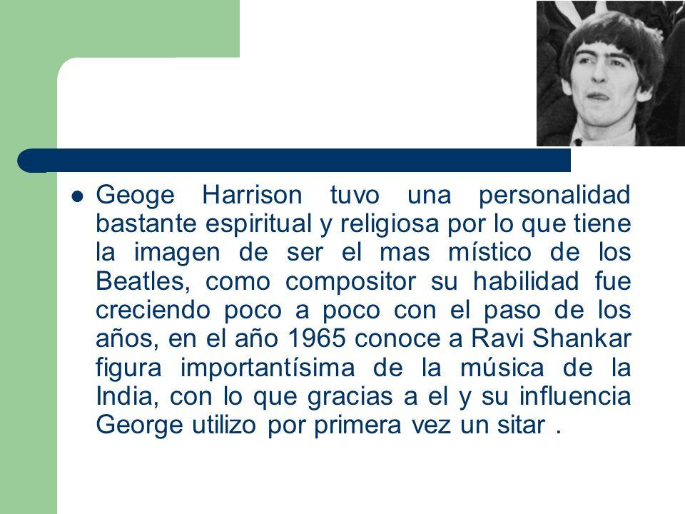 Geoge Harrison tuvo una personalidad bastante espiritual y religiosa por lo que tiene la imagen de ser el mas místico de los Beatles, como compositor su habilidad fue creciendo poco a poco con el paso de los años, en el año 1965 conoce a Ravi Shankar figura importantísima de la música de la India, con lo que gracias a el y su influencia George utilizo por primera vez un sitar .