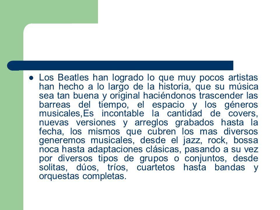 Los Beatles han logrado lo que muy pocos artistas han hecho a lo largo de la historia, que su música sea tan buena y original haciéndonos trascender las barreas del tiempo, el espacio y los géneros musicales,Es incontable la cantidad de covers, nuevas versiones y arreglos grabados hasta la fecha, los mismos que cubren los mas diversos generemos musicales, desde el jazz, rock, bossa noca hasta adaptaciones clásicas, pasando a su vez por diversos tipos de grupos o conjuntos, desde solitas, dúos, tríos, cuartetos hasta bandas y orquestas completas.