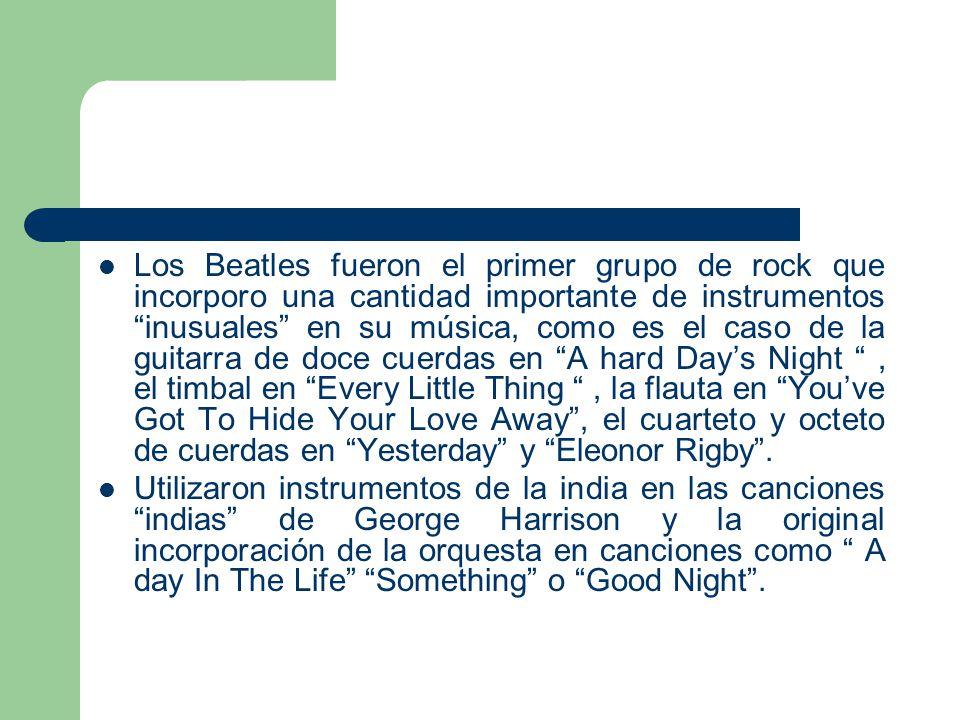Los Beatles fueron el primer grupo de rock que incorporo una cantidad importante de instrumentos inusuales en su música, como es el caso de la guitarra de doce cuerdas en A hard Day's Night , el timbal en Every Little Thing , la flauta en You've Got To Hide Your Love Away , el cuarteto y octeto de cuerdas en Yesterday y Eleonor Rigby .
