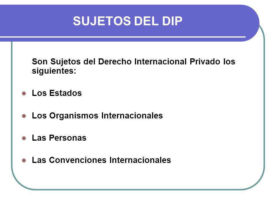 SUJETOS DEL DIP Son Sujetos del Derecho Internacional Privado los siguientes: Los Estados. Los Organismos Internacionales.