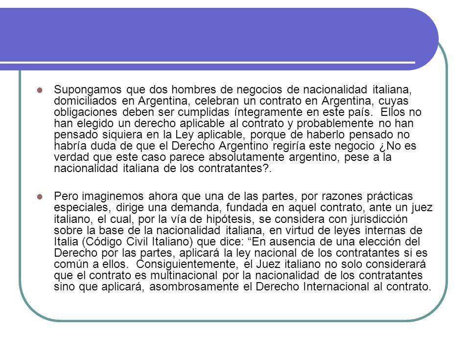 Supongamos que dos hombres de negocios de nacionalidad italiana, domiciliados en Argentina, celebran un contrato en Argentina, cuyas obligaciones deben ser cumplidas íntegramente en este país. Ellos no han elegido un derecho aplicable al contrato y probablemente no han pensado siquiera en la Ley aplicable, porque de haberlo pensado no habría duda de que el Derecho Argentino regiría este negocio ¿No es verdad que este caso parece absolutamente argentino, pese a la nacionalidad italiana de los contratantes .