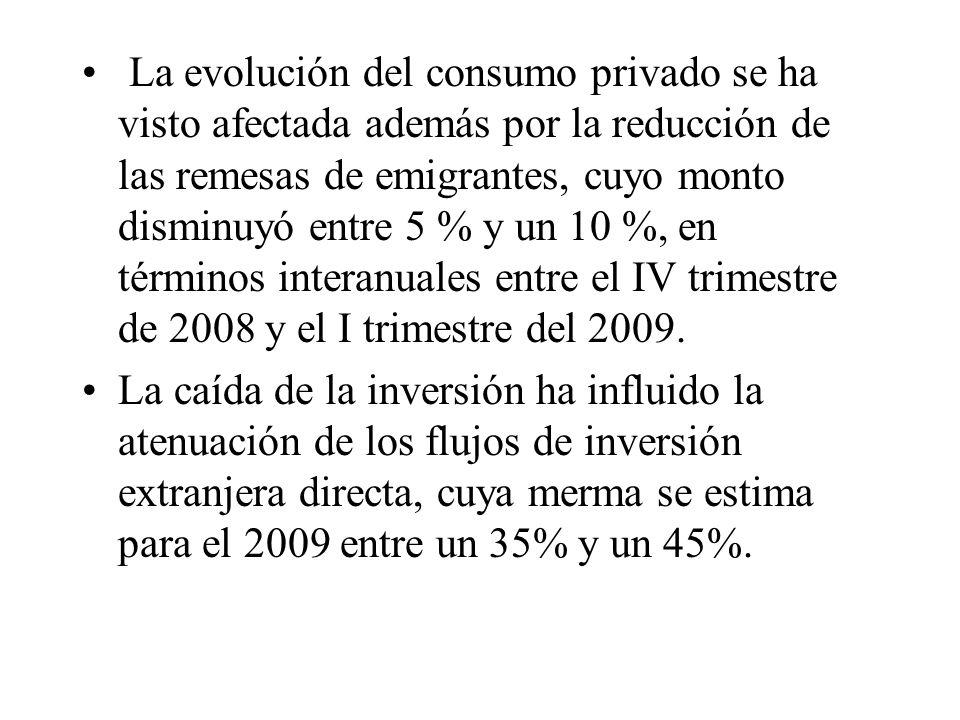 La evolución del consumo privado se ha visto afectada además por la reducción de las remesas de emigrantes, cuyo monto disminuyó entre 5 % y un 10 %, en términos interanuales entre el IV trimestre de 2008 y el I trimestre del 2009.