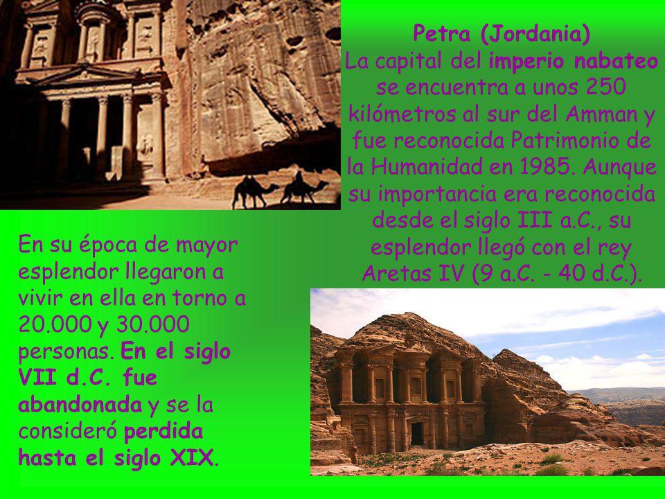 Petra (Jordania) La capital del imperio nabateo se encuentra a unos 250 kilómetros al sur del Amman y fue reconocida Patrimonio de la Humanidad en 1985. Aunque su importancia era reconocida desde el siglo III a.C., su esplendor llegó con el rey Aretas IV (9 a.C. - 40 d.C.).