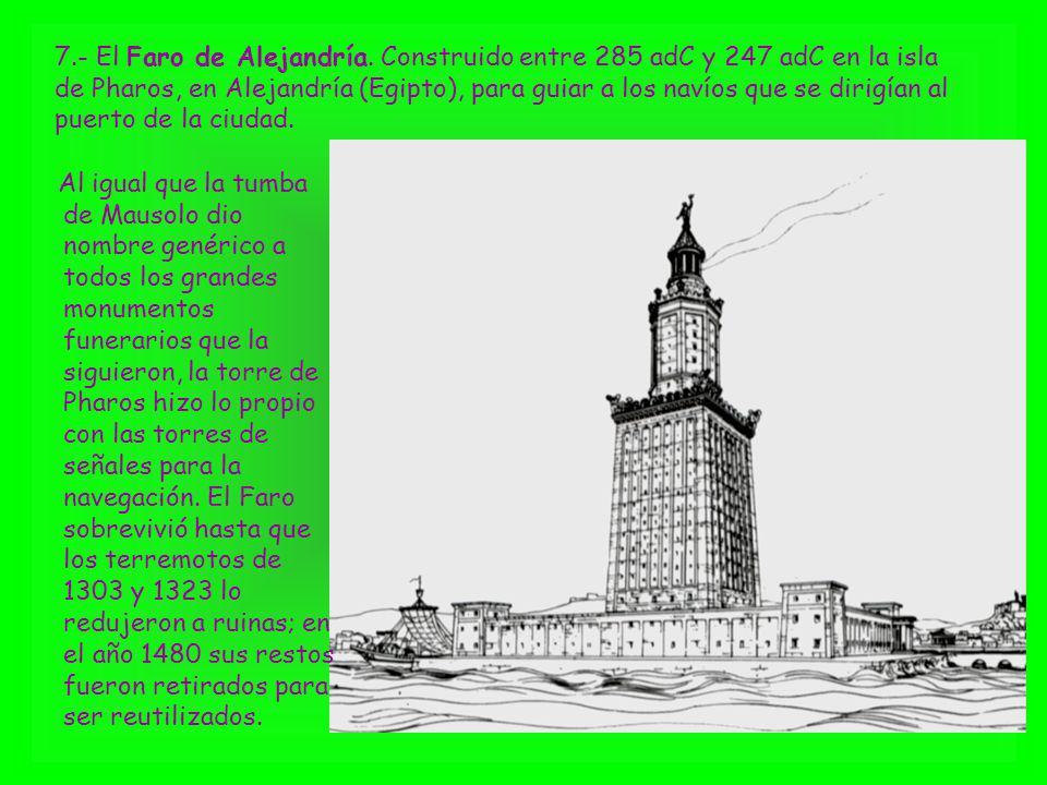 7.- El Faro de Alejandría. Construido entre 285 adC y 247 adC en la isla de Pharos, en Alejandría (Egipto), para guiar a los navíos que se dirigían al puerto de la ciudad.