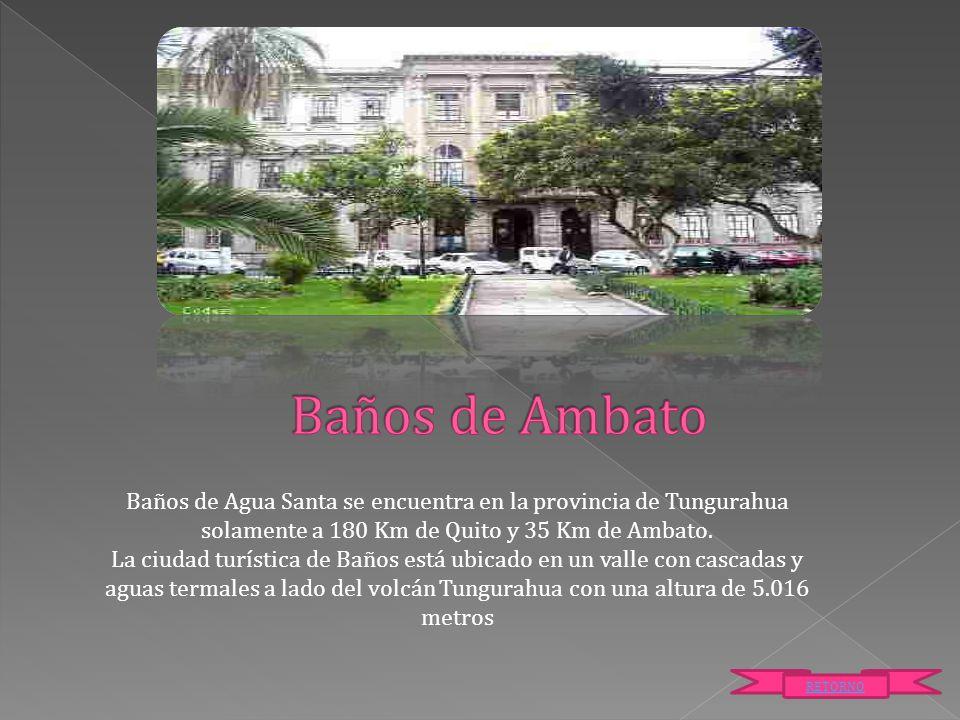 Baños de Ambato Baños de Agua Santa se encuentra en la provincia de Tungurahua solamente a 180 Km de Quito y 35 Km de Ambato.
