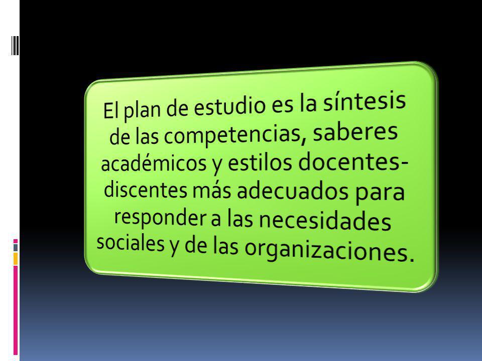 El plan de estudio es la síntesis de las competencias, saberes académicos y estilos docentes-discentes más adecuados para responder a las necesidades sociales y de las organizaciones.