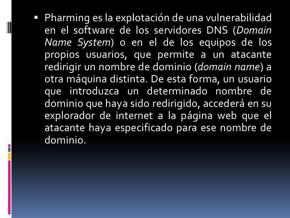 Pharming es la explotación de una vulnerabilidad en el software de los servidores DNS (Domain Name System) o en el de los equipos de los propios usuarios, que permite a un atacante redirigir un nombre de dominio (domain name) a otra máquina distinta.