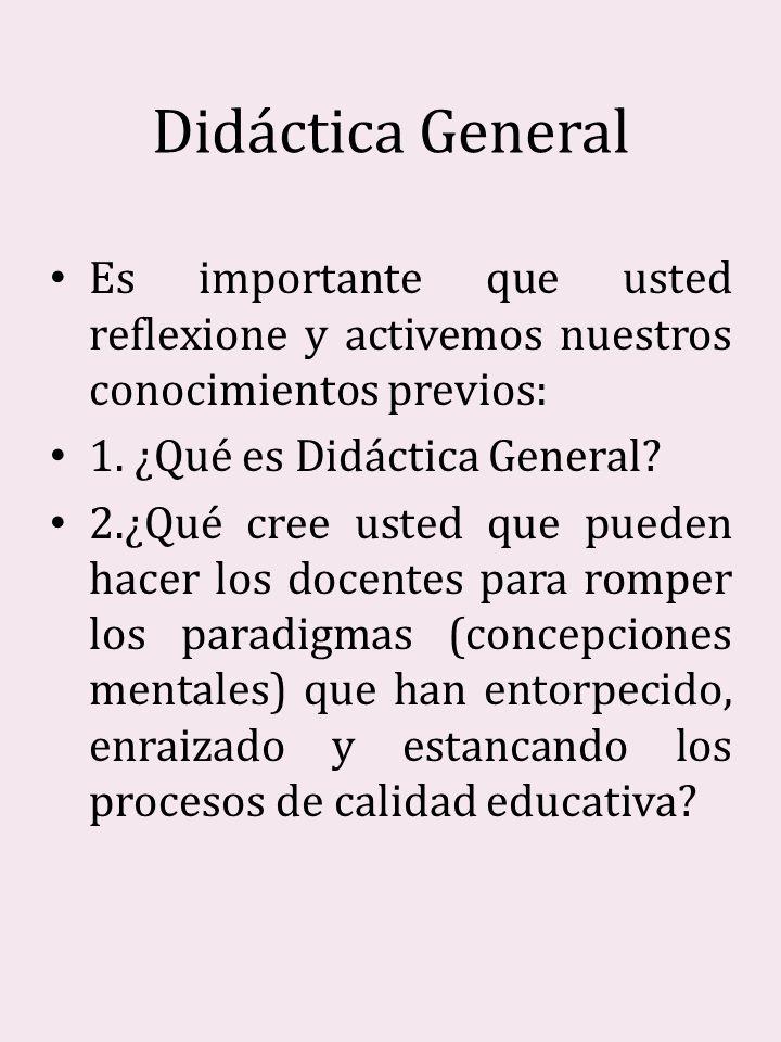 Didáctica General Es importante que usted reflexione y activemos nuestros conocimientos previos: 1. ¿Qué es Didáctica General