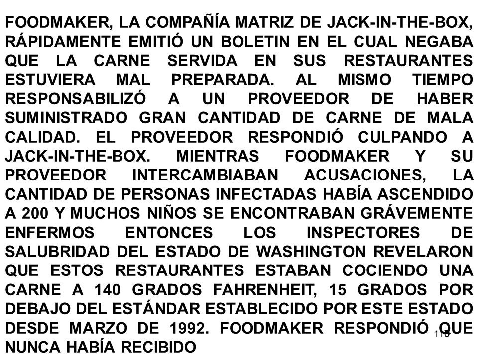 FOODMAKER, LA COMPAÑÍA MATRIZ DE JACK-IN-THE-BOX, RÁPIDAMENTE EMITIÓ UN BOLETIN EN EL CUAL NEGABA QUE LA CARNE SERVIDA EN SUS RESTAURANTES ESTUVIERA MAL PREPARADA. AL MISMO TIEMPO RESPONSABILIZÓ A UN PROVEEDOR DE HABER SUMINISTRADO GRAN CANTIDAD DE CARNE DE MALA CALIDAD. EL PROVEEDOR RESPONDIÓ CULPANDO A JACK-IN-THE-BOX. MIENTRAS FOODMAKER Y SU PROVEEDOR INTERCAMBIABAN ACUSACIONES, LA CANTIDAD DE PERSONAS INFECTADAS HABÍA ASCENDIDO A 200 Y MUCHOS NIÑOS SE ENCONTRABAN GRÁVEMENTE ENFERMOS ENTONCES LOS INSPECTORES DE SALUBRIDAD DEL ESTADO DE WASHINGTON REVELARON QUE ESTOS RESTAURANTES ESTABAN COCIENDO UNA CARNE A 140 GRADOS FAHRENHEIT, 15 GRADOS POR DEBAJO DEL ESTÁNDAR ESTABLECIDO POR ESTE ESTADO DESDE MARZO DE 1992. FOODMAKER RESPONDIÓ QUE NUNCA HABÍA RECIBIDO