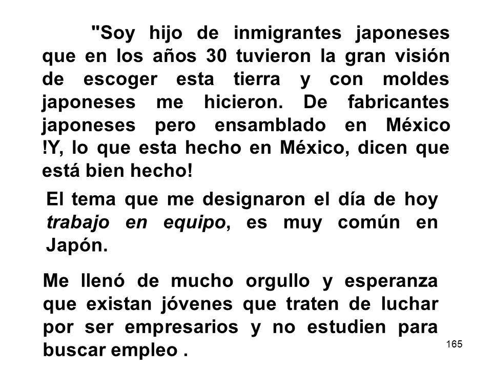 Soy hijo de inmigrantes japoneses que en los años 30 tuvieron la gran visión de escoger esta tierra y con moldes japoneses me hicieron. De fabricantes japoneses pero ensamblado en México !Y, lo que esta hecho en México, dicen que está bien hecho!