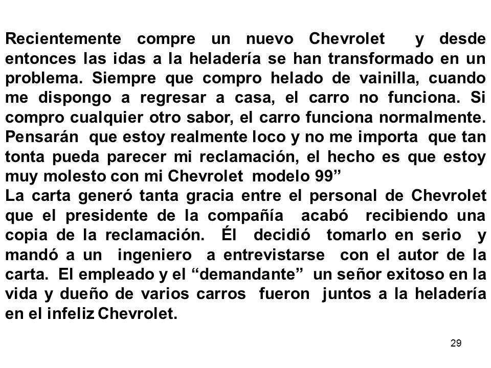 Recientemente compre un nuevo Chevrolet y desde entonces las idas a la heladería se han transformado en un problema. Siempre que compro helado de vainilla, cuando me dispongo a regresar a casa, el carro no funciona. Si compro cualquier otro sabor, el carro funciona normalmente. Pensarán que estoy realmente loco y no me importa que tan tonta pueda parecer mi reclamación, el hecho es que estoy muy molesto con mi Chevrolet modelo 99