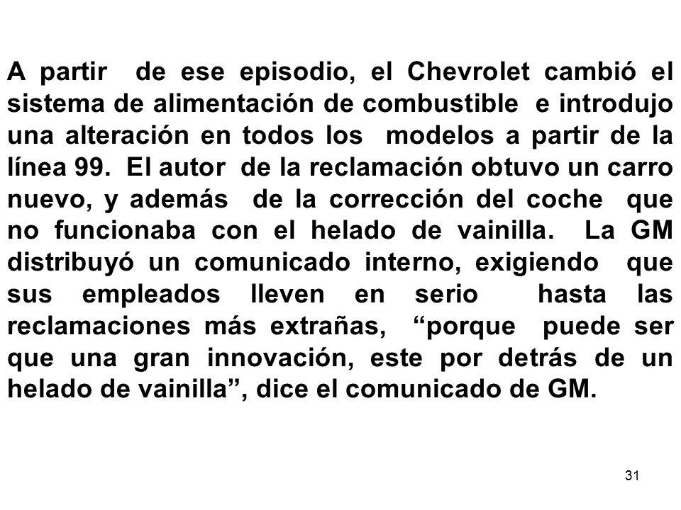 A partir de ese episodio, el Chevrolet cambió el sistema de alimentación de combustible e introdujo una alteración en todos los modelos a partir de la línea 99. El autor de la reclamación obtuvo un carro nuevo, y además de la corrección del coche que no funcionaba con el helado de vainilla. La GM distribuyó un comunicado interno, exigiendo que sus empleados lleven en serio hasta las reclamaciones más extrañas, porque puede ser que una gran innovación, este por detrás de un helado de vainilla , dice el comunicado de GM.