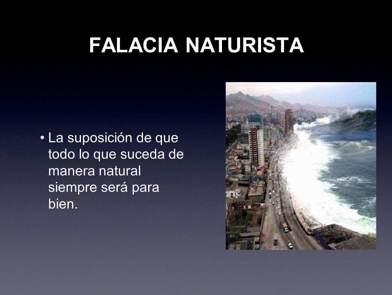 FALACIA NATURISTA La suposición de que todo lo que suceda de manera natural siempre será para bien.