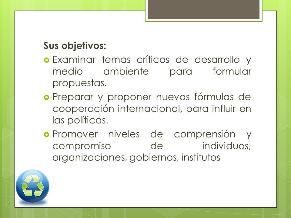 Sus objetivos: Examinar temas críticos de desarrollo y medio ambiente para formular propuestas.