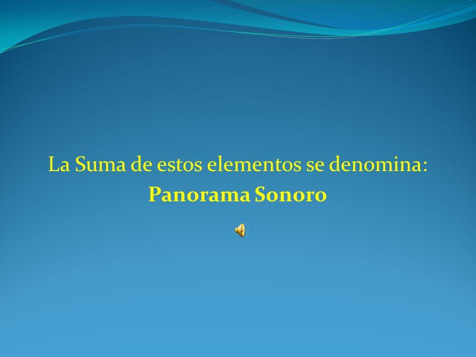 La Suma de estos elementos se denomina: Panorama Sonoro