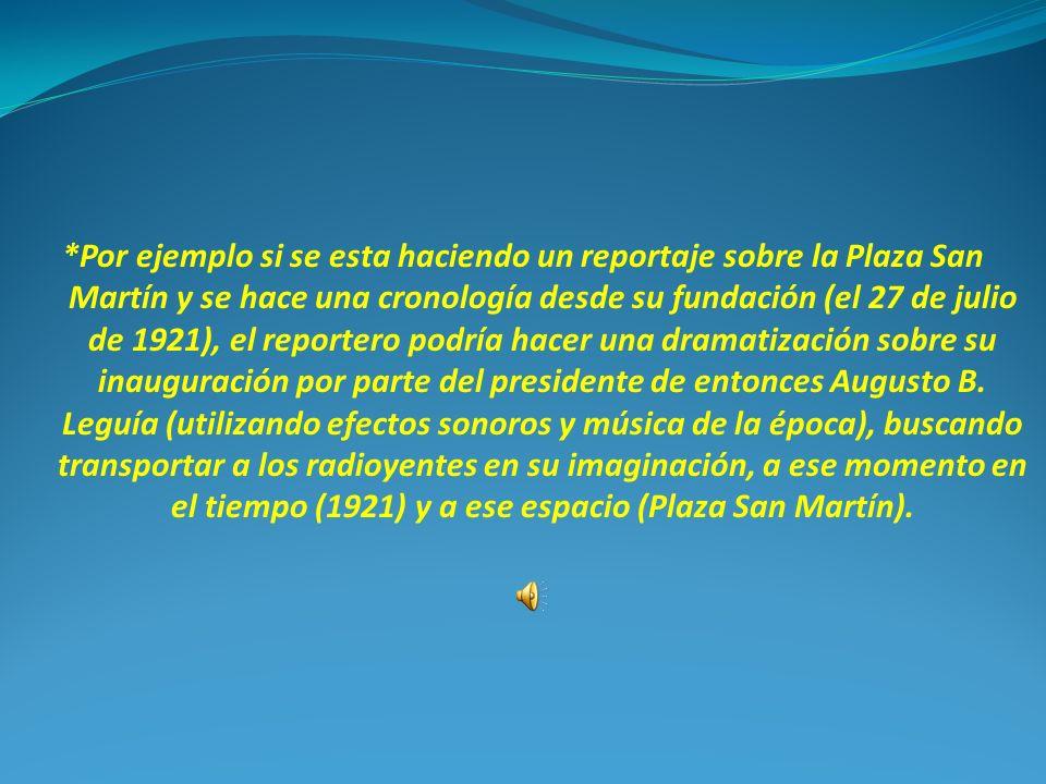 *Por ejemplo si se esta haciendo un reportaje sobre la Plaza San Martín y se hace una cronología desde su fundación (el 27 de julio de 1921), el reportero podría hacer una dramatización sobre su inauguración por parte del presidente de entonces Augusto B.