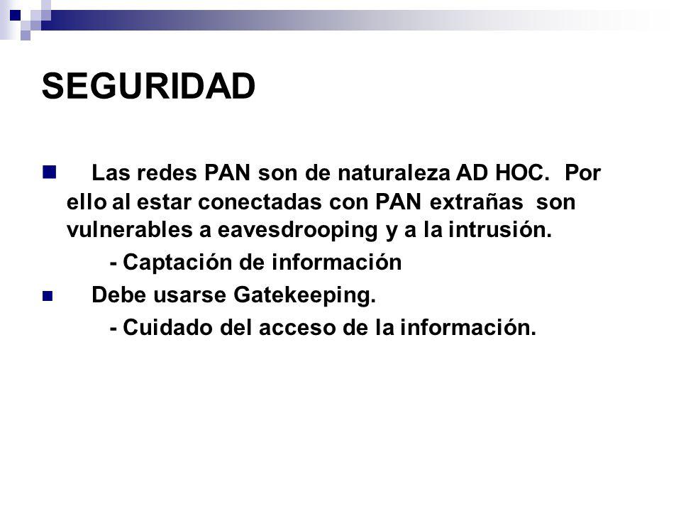 SEGURIDAD Las redes PAN son de naturaleza AD HOC. Por ello al estar conectadas con PAN extrañas son vulnerables a eavesdrooping y a la intrusión.