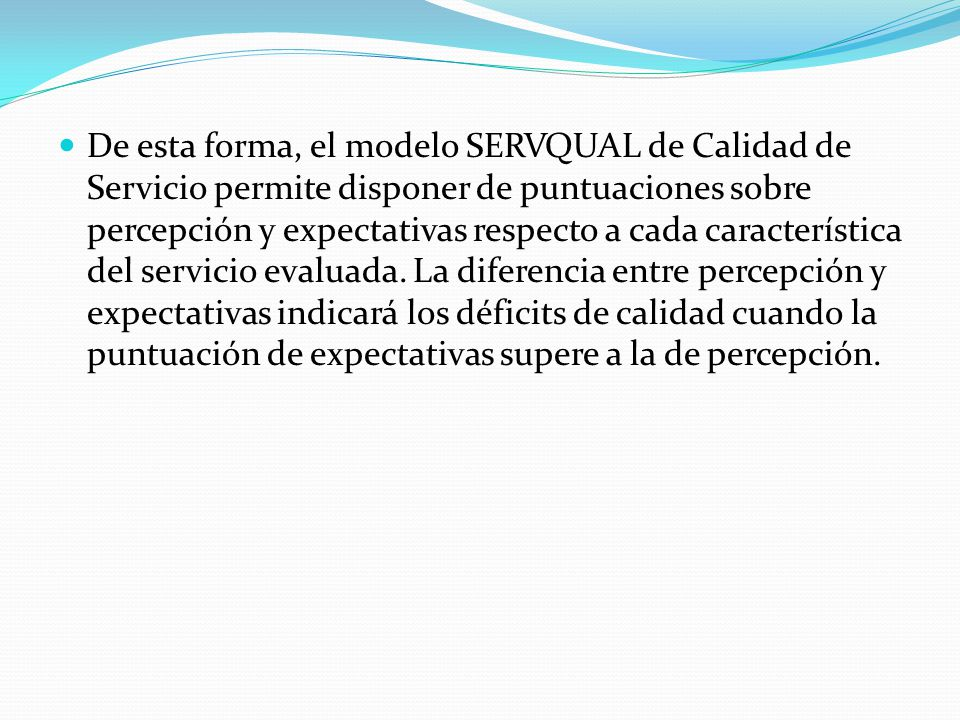De esta forma, el modelo SERVQUAL de Calidad de Servicio permite disponer de puntuaciones sobre percepción y expectativas respecto a cada característica del servicio evaluada.