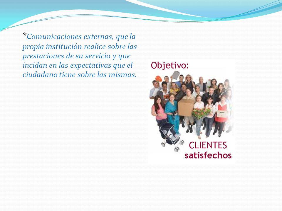 *Comunicaciones externas, que la propia institución realice sobre las prestaciones de su servicio y que incidan en las expectativas que el ciudadano tiene sobre las mismas.