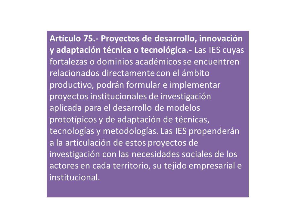 Artículo 75.- Proyectos de desarrollo, innovación y adaptación técnica o tecnológica.- Las IES cuyas fortalezas o dominios académicos se encuentren relacionados directamente con el ámbito productivo, podrán formular e implementar proyectos institucionales de investigación aplicada para el desarrollo de modelos prototípicos y de adaptación de técnicas, tecnologías y metodologías. Las IES propenderán a la articulación de estos proyectos de investigación con las necesidades sociales de los actores en cada territorio, su tejido empresarial e institucional.