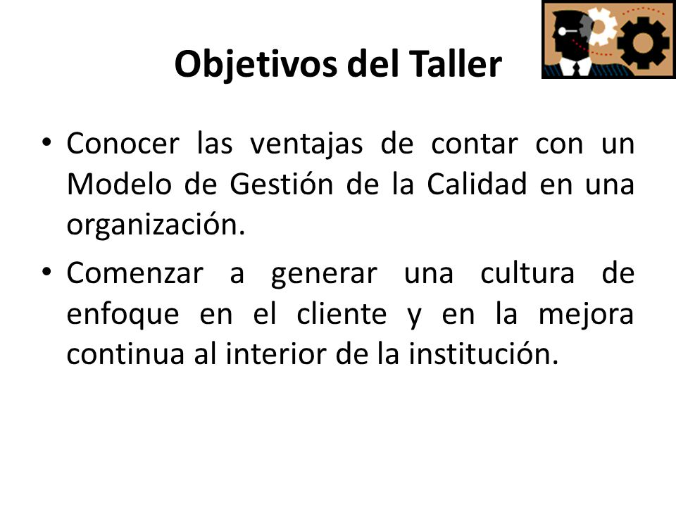 Objetivos del Taller Conocer las ventajas de contar con un Modelo de Gestión de la Calidad en una organización.