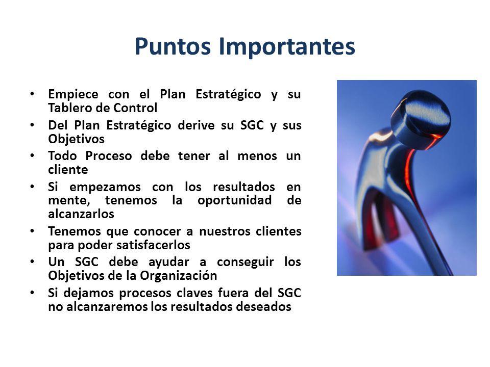 Puntos Importantes Empiece con el Plan Estratégico y su Tablero de Control. Del Plan Estratégico derive su SGC y sus Objetivos.