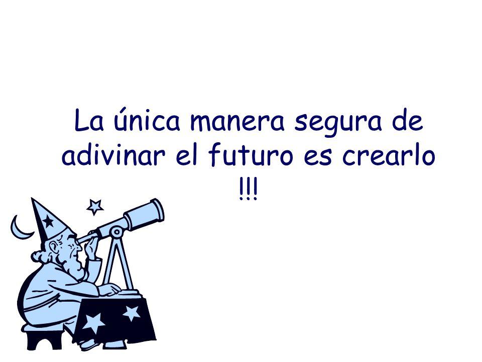 La única manera segura de adivinar el futuro es crearlo !!!