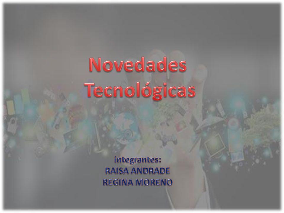 Novedades Tecnológicas integrantes: RAISA ANDRADE REGINA MORENO