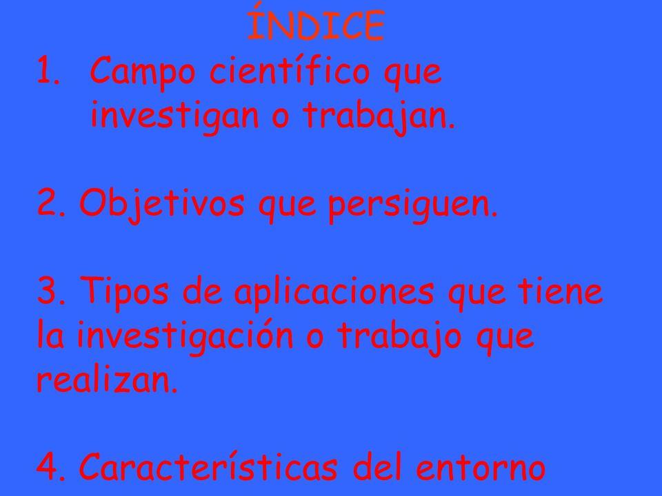 ÍNDICE Campo científico que investigan o trabajan. 2. Objetivos que persiguen.