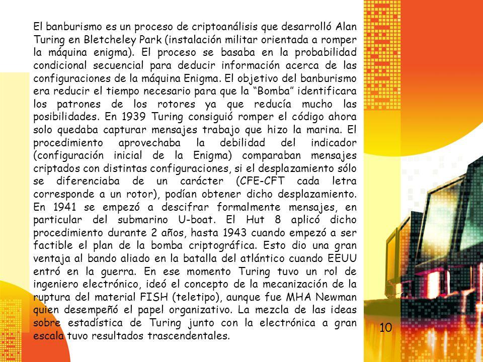 El banburismo es un proceso de criptoanálisis que desarrolló Alan Turing en Bletcheley Park (instalación militar orientada a romper la máquina enigma). El proceso se basaba en la probabilidad condicional secuencial para deducir información acerca de las configuraciones de la máquina Enigma. El objetivo del banburismo era reducir el tiempo necesario para que la Bomba identificara los patrones de los rotores ya que reducía mucho las posibilidades. En 1939 Turing consiguió romper el código ahora solo quedaba capturar mensajes trabajo que hizo la marina. El procedimiento aprovechaba la debilidad del indicador (configuración inicial de la Enigma) comparaban mensajes criptados con distintas configuraciones, si el desplazamiento sólo se diferenciaba de un carácter (CFE-CFT cada letra corresponde a un rotor), podían obtener dicho desplazamiento. En 1941 se empezó a descifrar formalmente mensajes, en particular del submarino U-boat. El Hut 8 aplicó dicho procedimiento durante 2 años, hasta 1943 cuando empezó a ser factible el plan de la bomba criptográfica. Esto dio una gran ventaja al bando aliado en la batalla del atlántico cuando EEUU entró en la guerra. En ese momento Turing tuvo un rol de ingeniero electrónico, ideó el concepto de la mecanización de la ruptura del material FISH (teletipo), aunque fue MHA Newman quien desempeñó el papel organizativo. La mezcla de las ideas sobre estadística de Turing junto con la electrónica a gran escala tuvo resultados trascendentales.