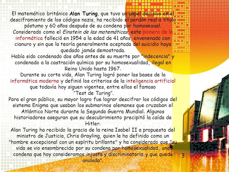 El matemático británico Alan Turing, que tuvo un papel decisivo en el desciframiento de los códigos nazis, ha recibido el perdón real a título póstumo y 60 años después de su condena por homosexual. Considerado como el Einstein de las matemáticas, este pionero de la informática falleció en 1954 a la edad de 41 años, envenenado con cianuro y sin que la teoría generalmente aceptada del suicidio haya quedado jamás demostrada. Había sido condenado dos años antes de su muerte por indecencia y condenado a la castración química por su homosexualidad, ilegal en Reino Unido hasta 1967. Durante su corta vida, Alan Turing logró poner las bases de la informática moderna y definió los criterios de la inteligencia artificial que todavía hoy siguen vigentes, entre ellos el famoso Test de Turing . Para el gran público, su mayor logro fue lograr descifrar los códigos del sistema Enigma que usaban los submarinos alemanes que cruzaban el Atlántico Norte durante la Segunda Guerra Mundial. Algunos historiadores aseguran que su descubrimiento precipitó la caída de Hitler. Alan Turing ha recibido la gracia de la reina Isabel II a propuesta del ministro de Justicia, Chris Grayling, quien le ha definido como un hombre excepcional con un espíritu brillante y ha considerado que su vida se vio ensombrecido por su condena por homosexualidad, una condena que hoy consideramos injusta y discriminatoria y que queda anulada .