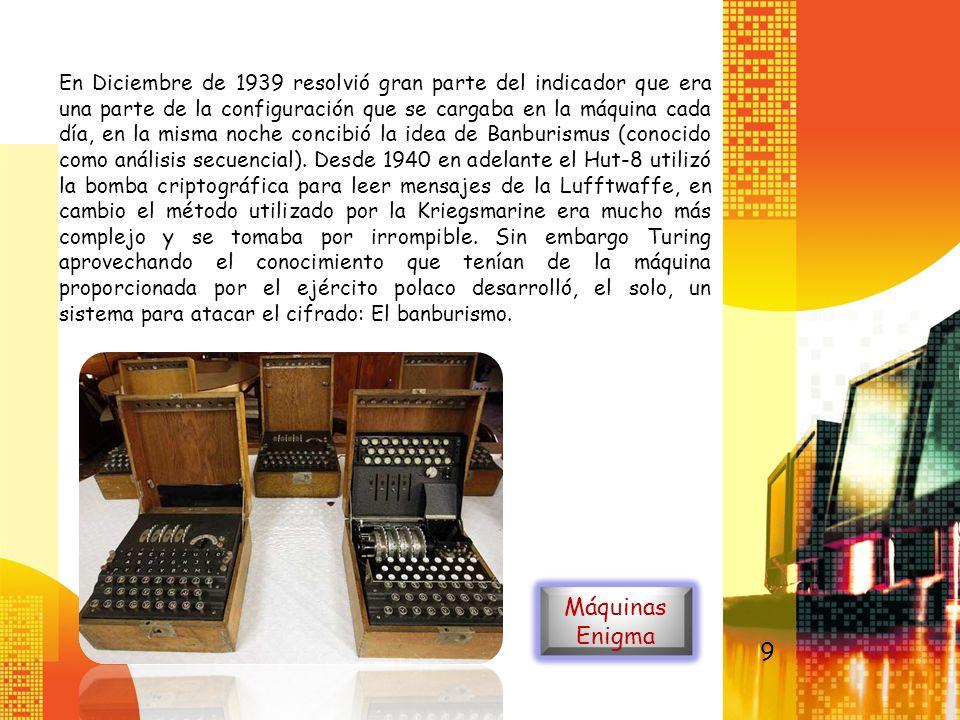 En Diciembre de 1939 resolvió gran parte del indicador que era una parte de la configuración que se cargaba en la máquina cada día, en la misma noche concibió la idea de Banburismus (conocido como análisis secuencial). Desde 1940 en adelante el Hut-8 utilizó la bomba criptográfica para leer mensajes de la Lufftwaffe, en cambio el método utilizado por la Kriegsmarine era mucho más complejo y se tomaba por irrompible. Sin embargo Turing aprovechando el conocimiento que tenían de la máquina proporcionada por el ejército polaco desarrolló, el solo, un sistema para atacar el cifrado: El banburismo.