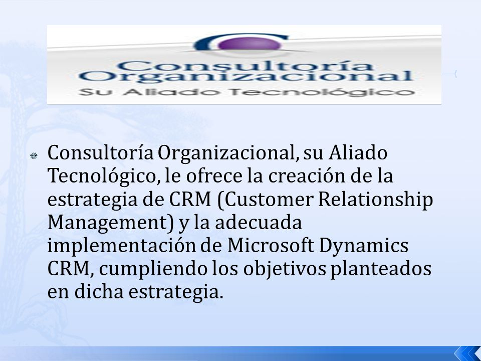 Consultoría Organizacional, su Aliado Tecnológico, le ofrece la creación de la estrategia de CRM (Customer Relationship Management) y la adecuada implementación de Microsoft Dynamics CRM, cumpliendo los objetivos planteados en dicha estrategia.