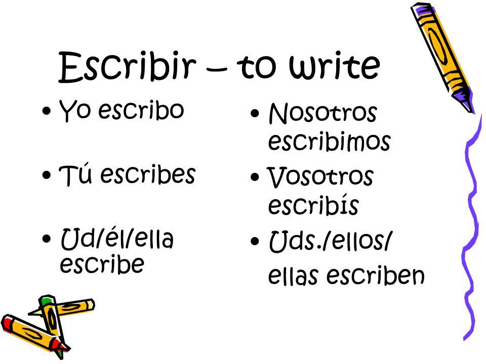 Escribir – to write Yo escribo Tú escribes Ud/él/ella escribe