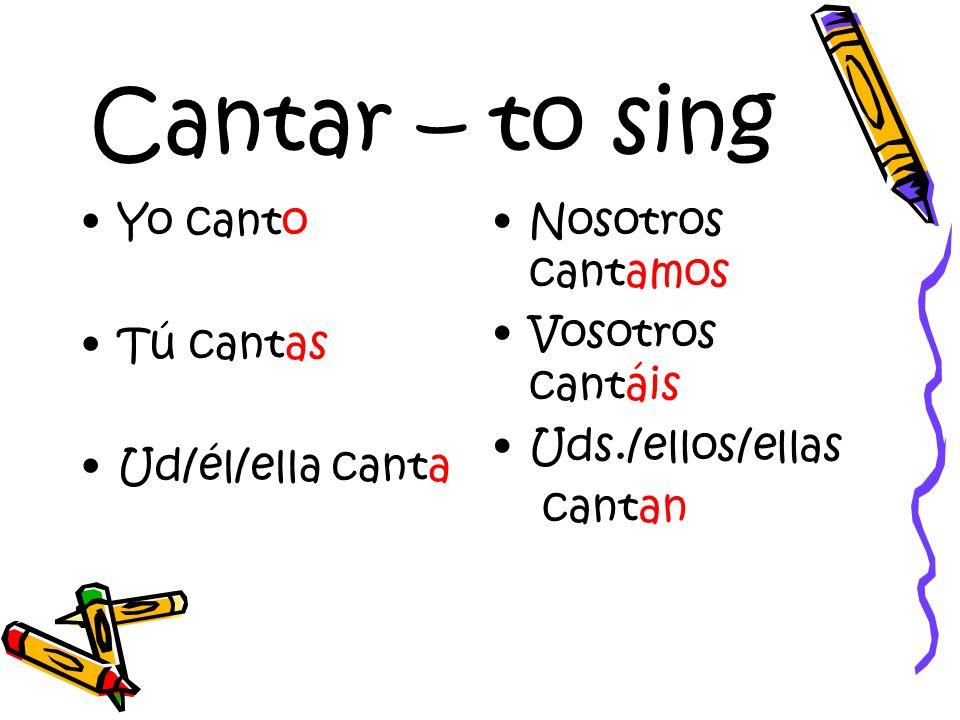 Cantar – to sing Yo canto Tú cantas Ud/él/ella canta Nosotros cantamos